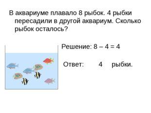 В аквариуме плавало 8 рыбок. 4 рыбки пересадили в другой аквариум. Сколько ры