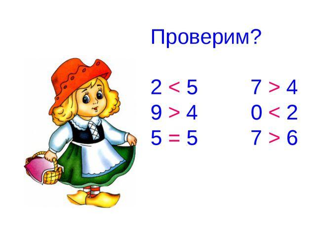 Проверим? 2 < 5 7 > 4 9 > 4 0 < 2 5 = 5 7 > 6
