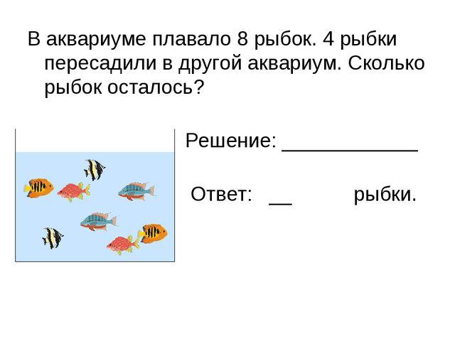 В аквариуме плавало 8 рыбок. 4 рыбки пересадили в другой аквариум. Сколько ры...