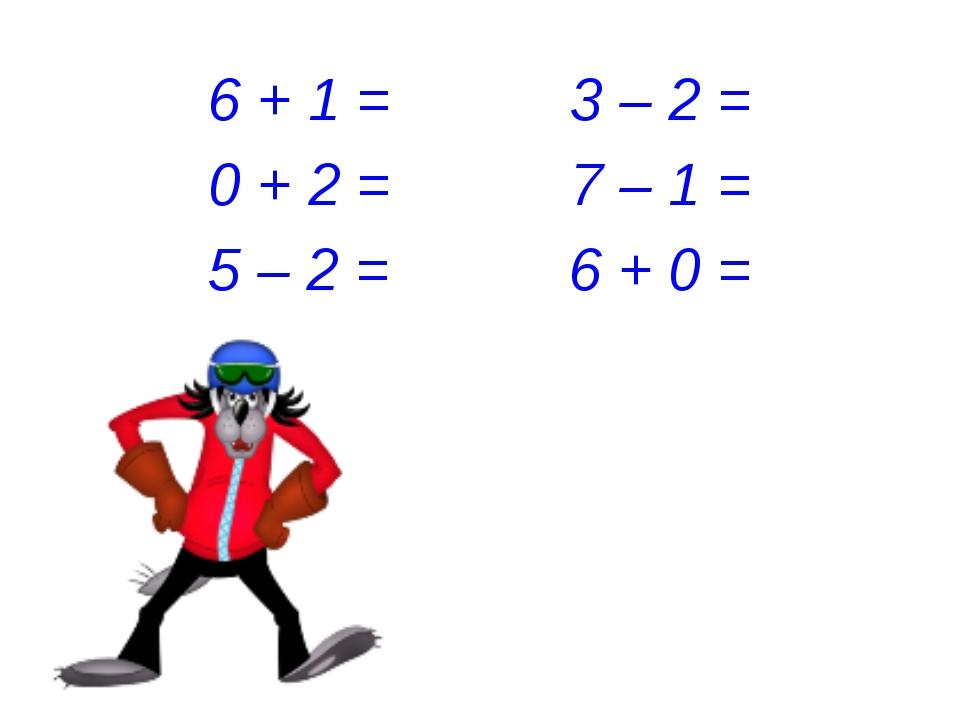 6 + 1 = 3 – 2 = 0 + 2 = 7 – 1 = 5 – 2 = 6 + 0 =