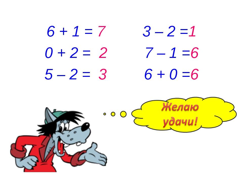 6 + 1 = 7 3 – 2 =1 0 + 2 = 2 7 – 1 =6 5 – 2 = 3 6 + 0 =6