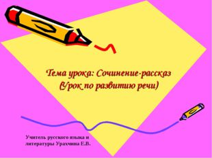 Тема урока: Сочинение-рассказ (Урок по развитию речи) Учитель русского языка