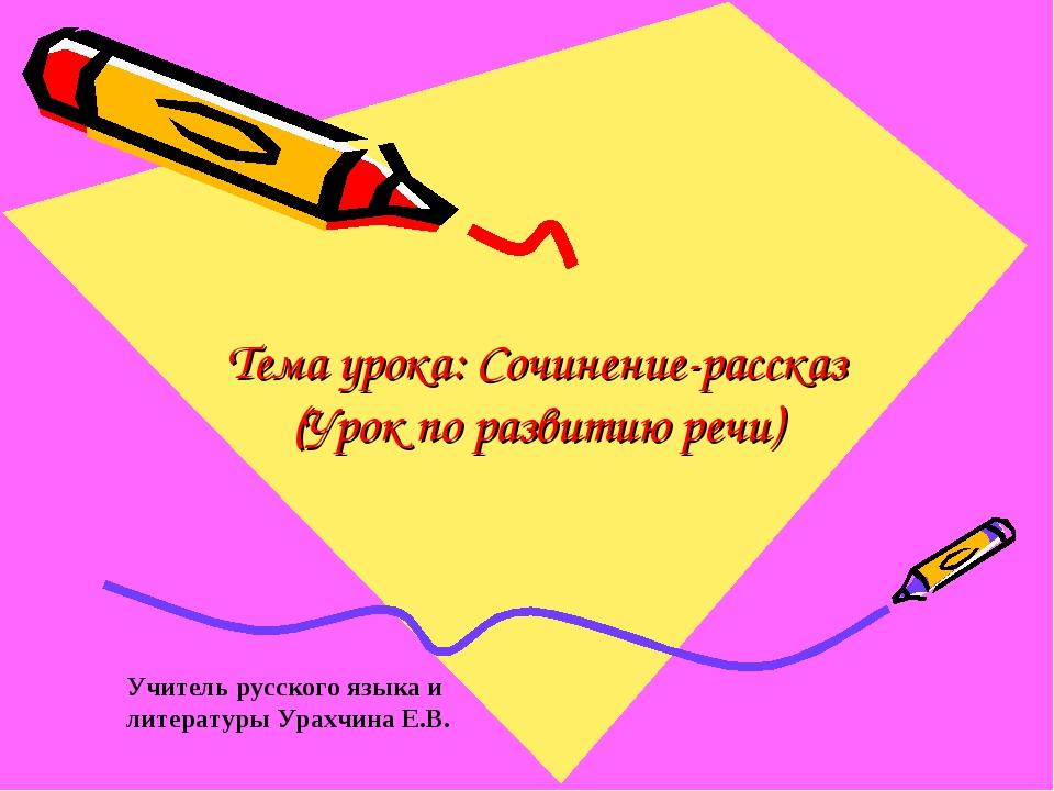 Тема урока: Сочинение-рассказ (Урок по развитию речи) Учитель русского языка...