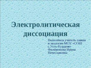 Электролитическая диссоциация Выполнила учитель химии и экологии МОУ «СОШ с.У