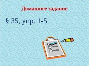 Домашнее задание § 35, упр. 1-5