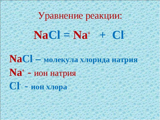 Уравнение реакции: NaCl = Na+ + Cl- NaCl – молекула хлорида натрия Na+ - ион...