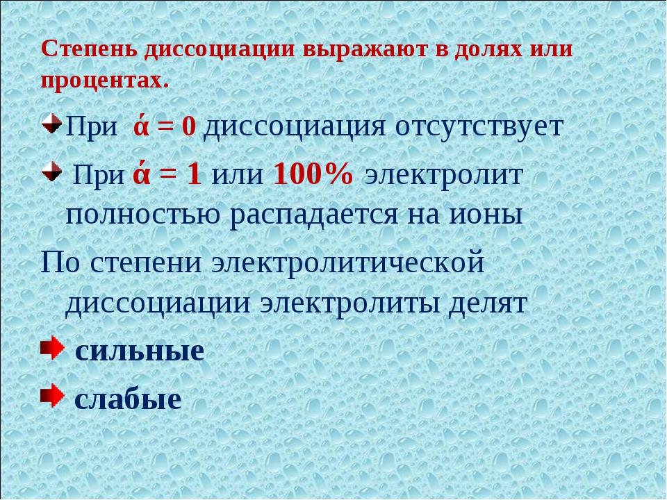 Степень диссоциации выражают в долях или процентах. При ά = 0 диссоциация отс...