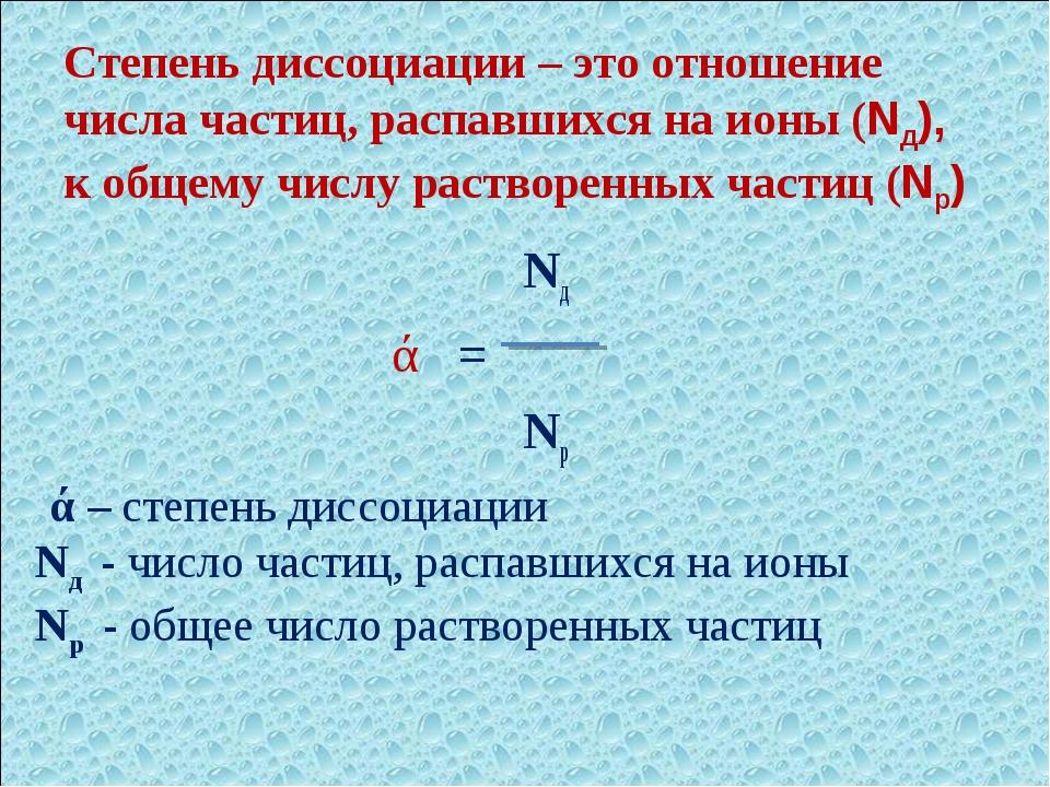 Степень диссоциации – это отношение числа частиц, распавшихся на ионы (Nд), к...