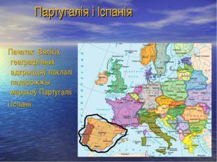 Партугалія і Іспанія Пачатак Вялікіх геаграфічных адкрыццяў паклалі падарожж