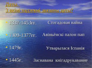 Даты. З якімі падзеямі звязаны даты? 1337-1453гг. 1309-1377гг. 1479г. 1445г.