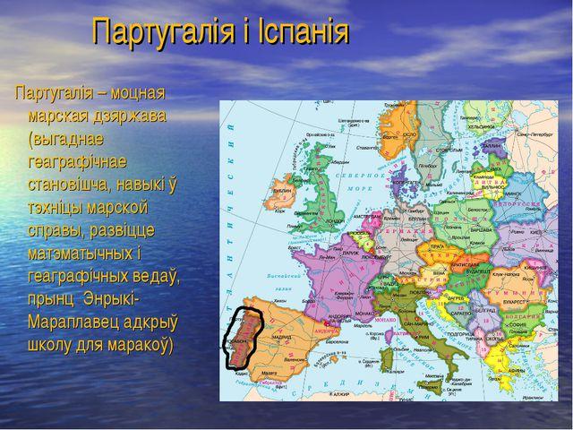 Партугалія і Іспанія Партугалія – моцная марская дзяржава (выгаднае геаграфі...