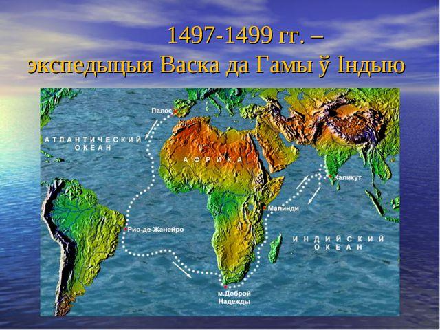 1497-1499 гг. – экспедыцыя Васка да Гамы ў Індыю