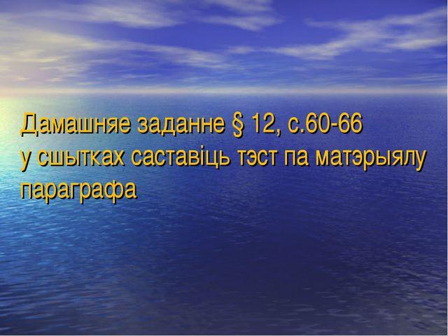 Дамашняе заданне § 12, с.60-66 у сшытках саставіць тэст па матэрыялу параграфа