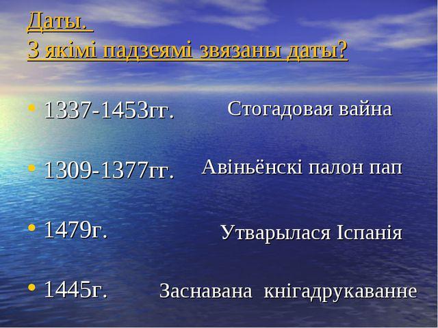 Даты. З якімі падзеямі звязаны даты? 1337-1453гг. 1309-1377гг. 1479г. 1445г....