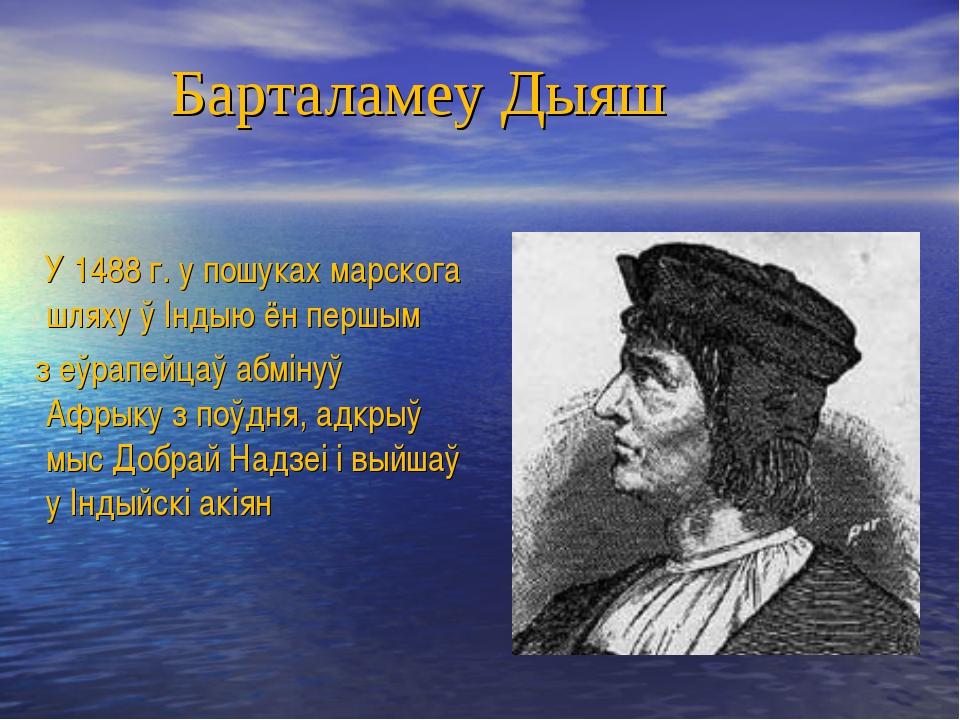 Барталамеу Дыяш У 1488 г. у пошуках марскога шляху ў Індыю ён першым з еўрап...