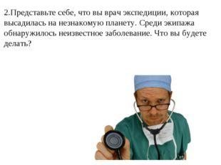 2.Представьте себе, что вы врач экспедиции, которая высадилась на незнакомую