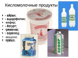 Кисломолочные продукты - айран; - ацидофилин; -кефир; - йогурт; -ряженка; - в