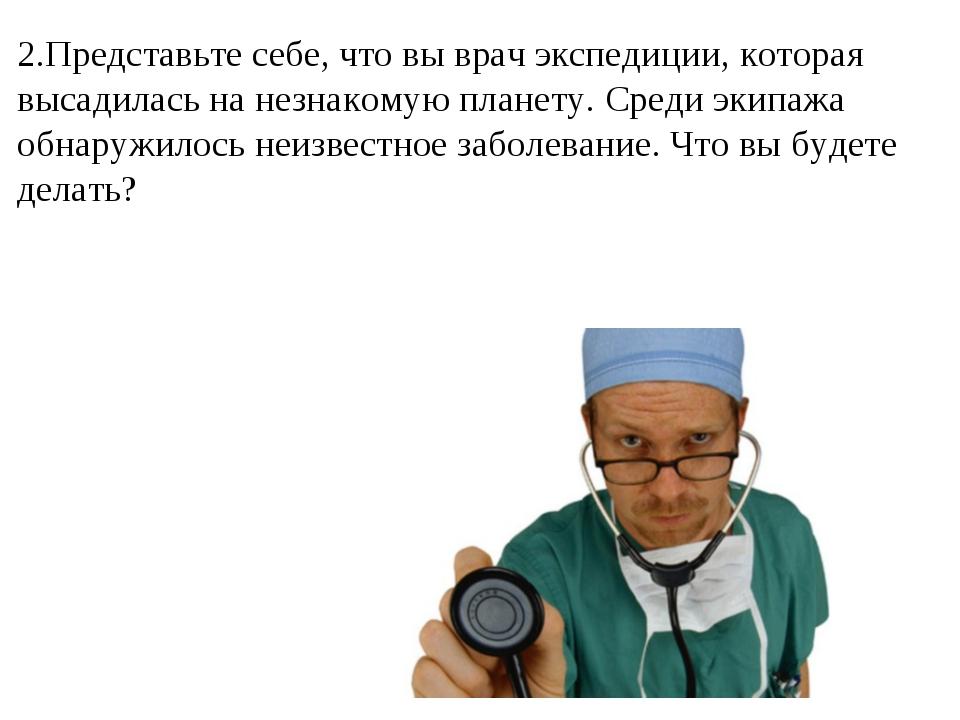 2.Представьте себе, что вы врач экспедиции, которая высадилась на незнакомую...