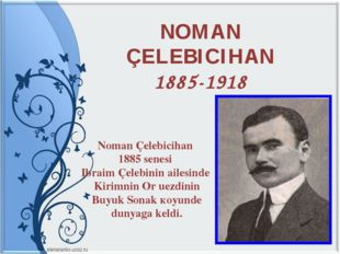 NOMAN ÇELEBICIHAN 1885-1918 Noman Çelebicihan 1885 senesi Ibraim Çelebinin ai