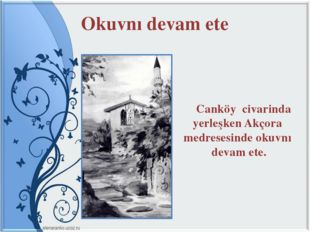 Okuvnı devam ete Canköy civarinda yerleşken Akçora medresesinde okuvnı devam
