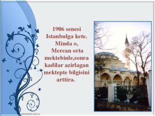 1906 senesi Istanbulga kete. Minda o, Mercan orta mektebinle,sonra kadilar az