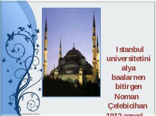 Istanbul universitetini alya baalarnen bitirgen Noman Çelebicihan 1912 senes