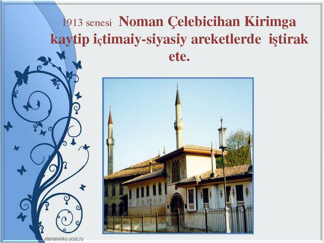 1913 senesi Noman Çelebicihan Kirimga kaytip içtimaiy-siyasiy areketlerde iş...