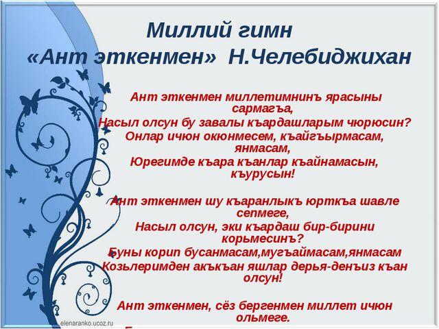 Миллий гимн «Ант эткенмен» Н.Челебиджихан Ант эткенмен миллетимнинъ ярасыны с...