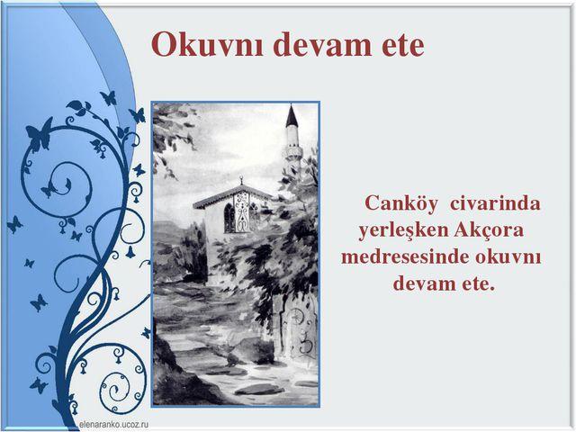 Okuvnı devam ete Canköy civarinda yerleşken Akçora medresesinde okuvnı devam...