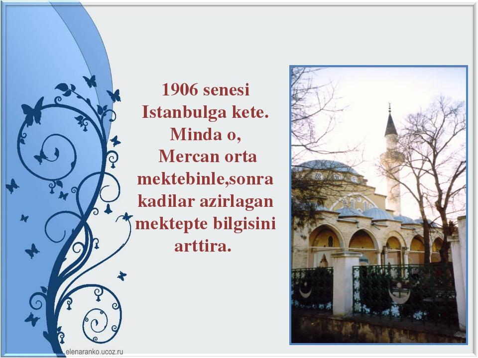 1906 senesi Istanbulga kete. Minda o, Mercan orta mektebinle,sonra kadilar az...