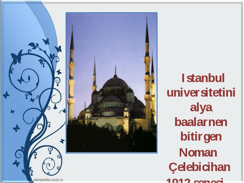 Istanbul universitetini alya baalarnen bitirgen Noman Çelebicihan 1912 senes...