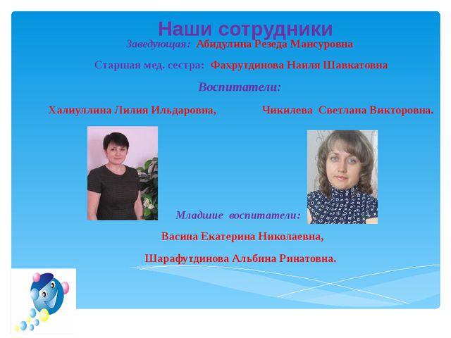 Наши сотрудники Заведующая: Абидулина Резеда Мансуровна Старшая мед. сестра:...