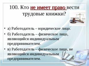 100. Кто не имеет право вести трудовые книжки? а) Работодатель – юридическое