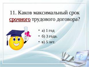 11. Каков максимальный срок срочного трудового договора? а) 1 год б) 3 года.