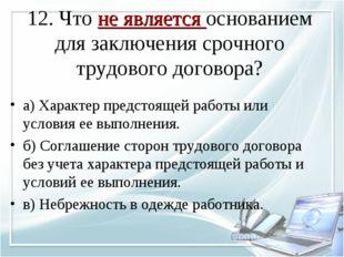12. Что не является основанием для заключения срочного трудового договора? а)