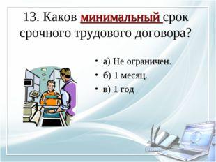 13. Каков минимальный срок срочного трудового договора? а) Не ограничен. б) 1