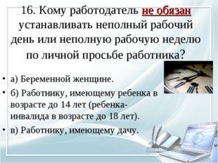 16. Кому работодатель не обязан устанавливать неполный рабочий день или непол