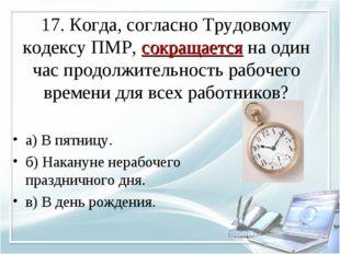 17. Когда, согласно Трудовому кодексу ПМР, сокращается на один час продолжите
