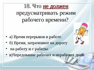 18. Что не должен предусматривать режим рабочего времени? а) Время перерывов
