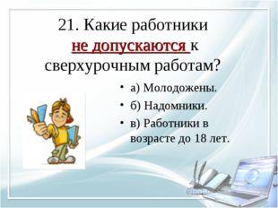 21. Какие работники не допускаются к сверхурочным работам? а) Молодожены. б)