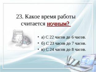 23. Какое время работы считается ночным? а) С 22 часов до 6 часов. б) С 23 ча