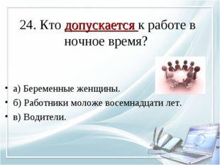 24. Кто допускается к работе в ночное время? а) Беременные женщины. б) Работн