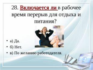 28. Включается ли в рабочее время перерыв для отдыха и питания? а) Да. б) Нет