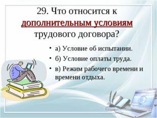 29. Что относится к дополнительным условиям трудового договора? а) Условие об