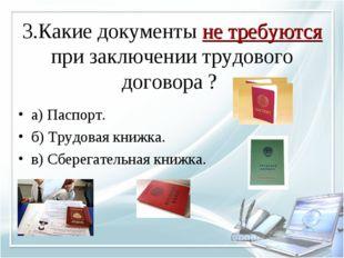 3.Какие документы не требуются при заключении трудового договора ? а) Паспорт