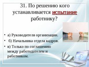 31. По решению кого устанавливается испытание работнику? а) Руководителя орга