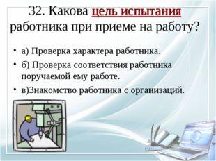 32. Какова цель испытания работника при приеме на работу? а) Проверка характе