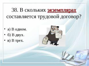 38. В скольких экземплярах составляется трудовой договор? а) В одном. б) В дв