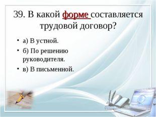39. В какой форме составляется трудовой договор? а) В устной. б) По решению р