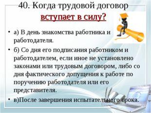 40. Когда трудовой договор вступает в силу? а) В день знакомства работника и